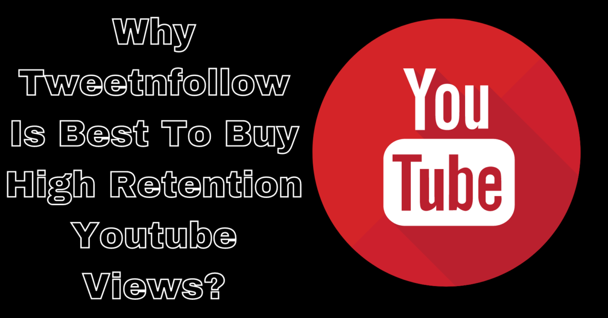 Why Tweetnfollow Is Best To buy high retention youtube views?